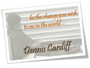 ...be the change you wish to see in the world... Dennis Cardiff